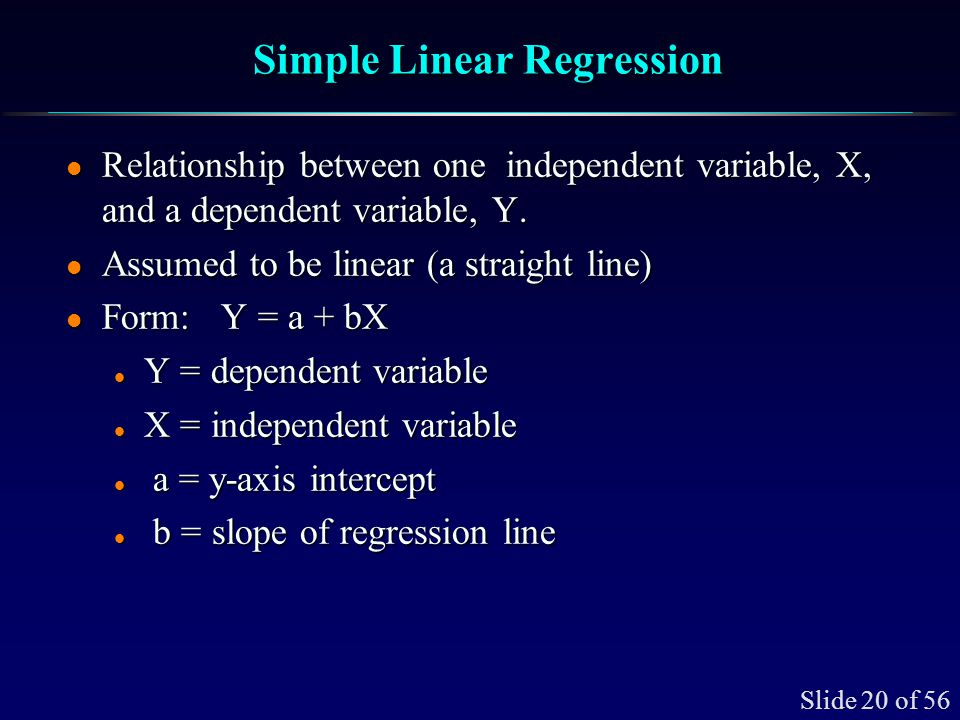 Slide 20 of 56 Simple Linear Regression l Relationship between one independent variable, X, and a dependent variable, Y. l Assumed to be linear (a str