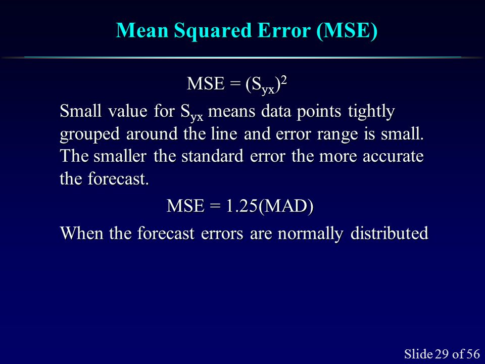 Slide 29 of 56 Mean Squared Error (MSE) MSE = (S yx ) 2 Small value for S yx means data points tightly grouped around the line and error range is smal