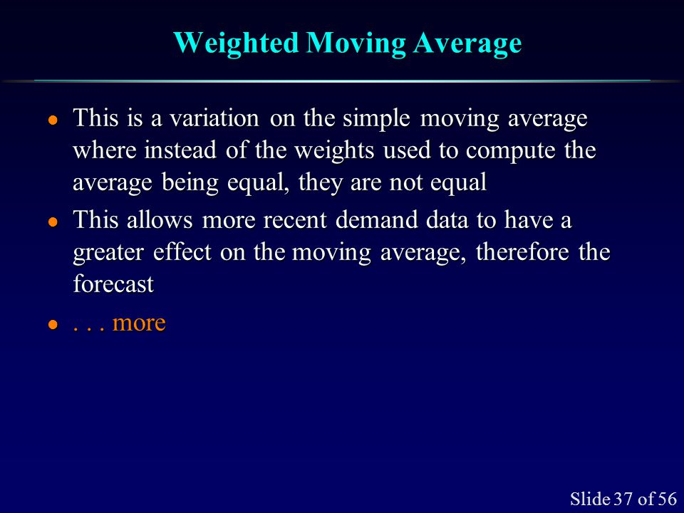 Slide 37 of 56 Weighted Moving Average l This is a variation on the simple moving average where instead of the weights used to compute the average bei