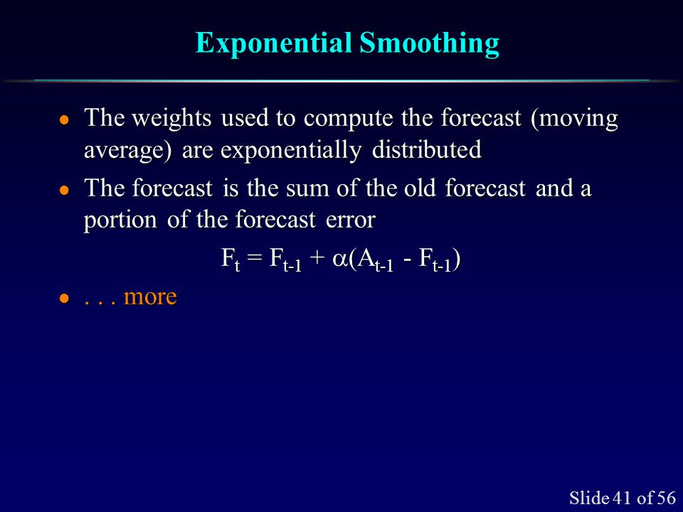 Slide 41 of 56 Exponential Smoothing l The weights used to compute the forecast (moving average) are exponentially distributed l The forecast is the s