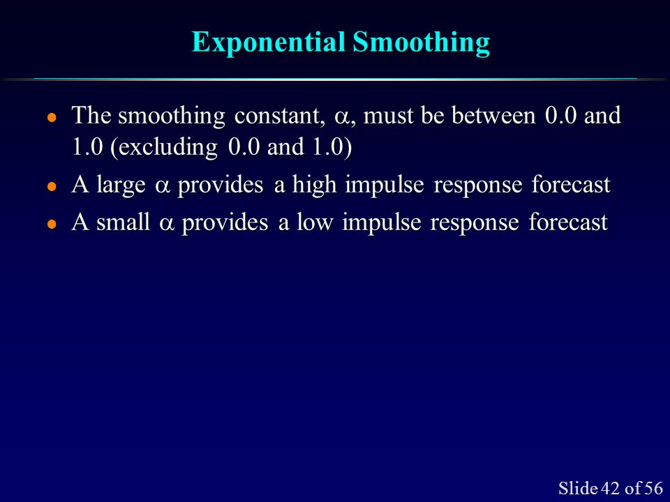 Slide 42 of 56 Exponential Smoothing The smoothing constant,, must be between 0.0 and 1.0 (excluding 0.0 and 1.0) The smoothing constant,, must be bet