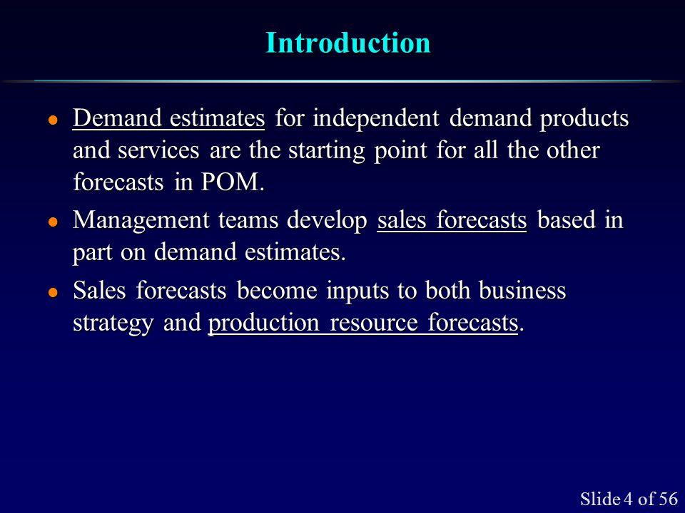 Slide 5 of 56 Forecasting is an Integral Part of Business Planning ForecastMethod(s) DemandEstimates SalesForecastManagementTeam Inputs:Market,Economic,Other BusinessStrategy Production Resource Forecasts