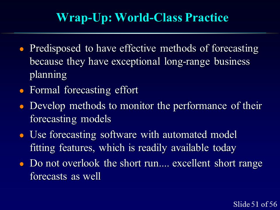 Slide 51 of 56 Wrap-Up: World-Class Practice l Predisposed to have effective methods of forecasting because they have exceptional long-range business