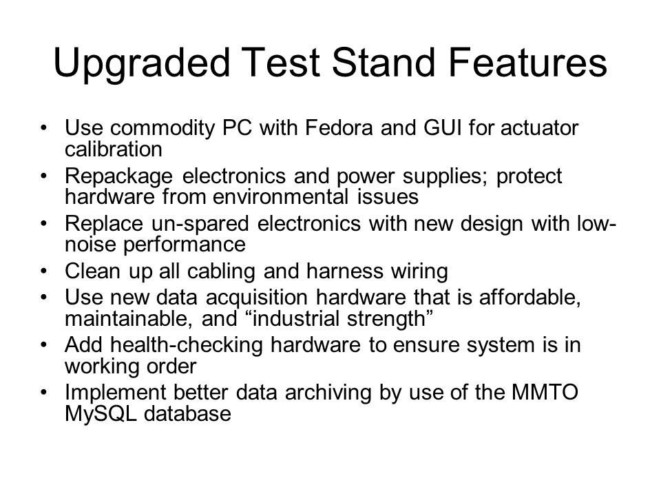 Upgraded Test Stand Features Use commodity PC with Fedora and GUI for actuator calibration Repackage electronics and power supplies; protect hardware