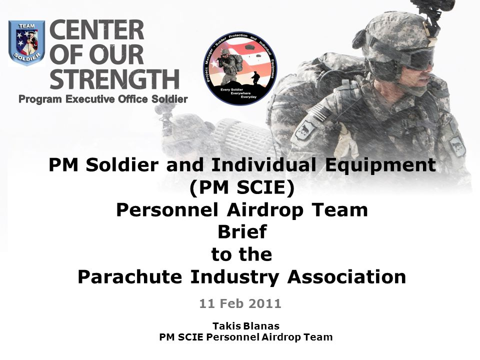 11 Feb 2011 PM Soldier and Individual Equipment (PM SCIE) Personnel Airdrop Team Brief to the Parachute Industry Association Takis Blanas PM SCIE Pers