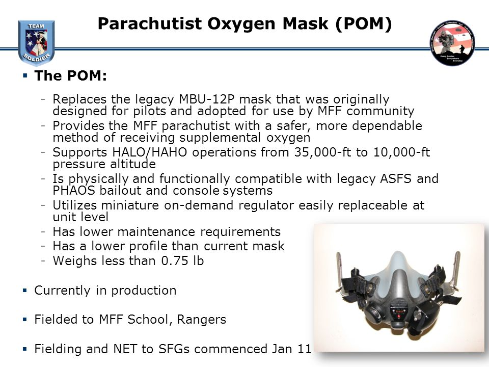 Parachutist Oxygen Mask (POM) The POM: ­Replaces the legacy MBU-12P mask that was originally designed for pilots and adopted for use by MFF community