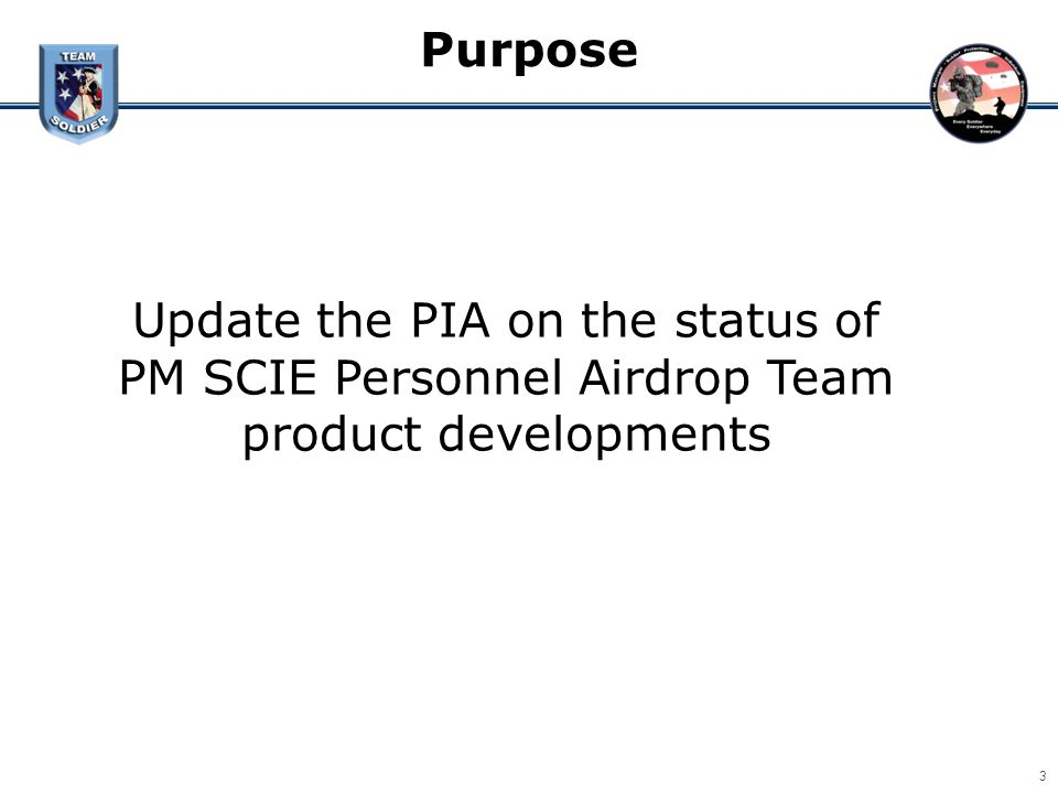 Purpose 3 Update the PIA on the status of PM SCIE Personnel Airdrop Team product developments