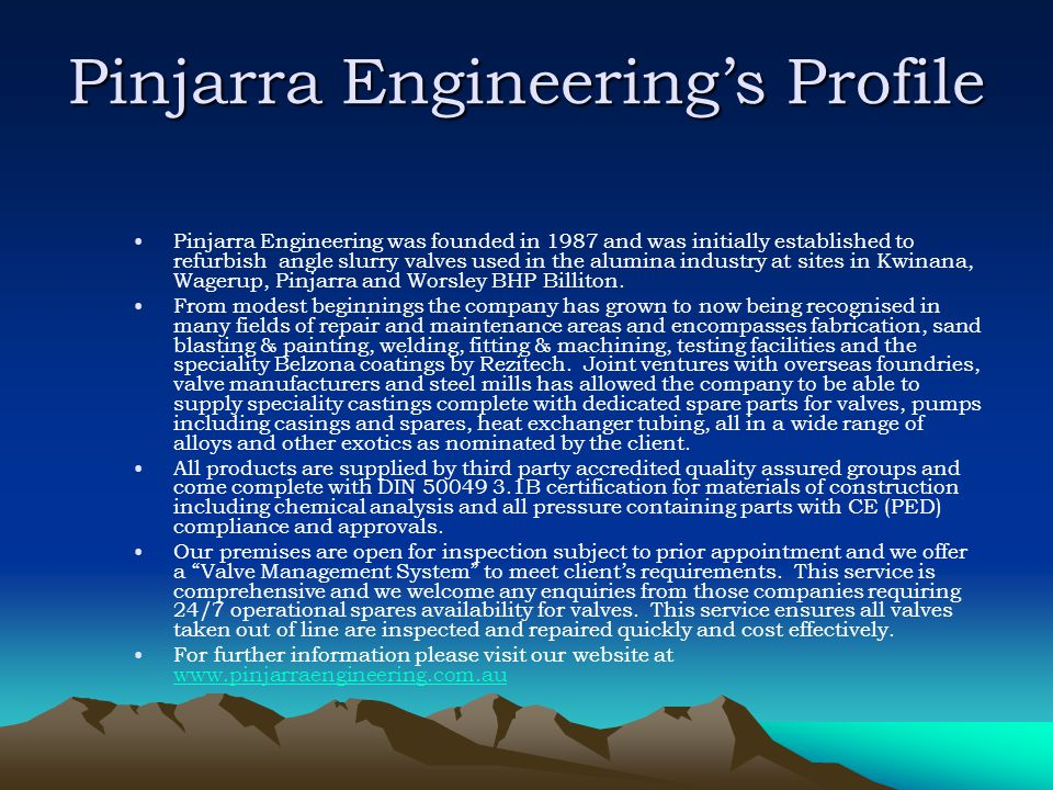 Pinjarra Engineerings Profile Pinjarra Engineering was founded in 1987 and was initially established to refurbish angle slurry valves used in the alum