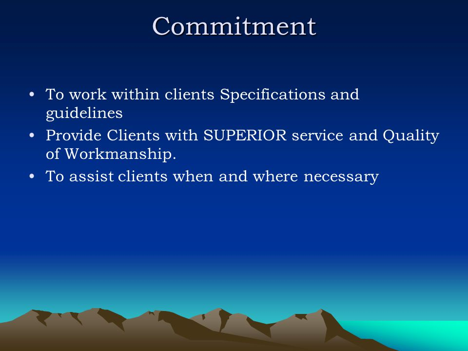 Commitment To work within clients Specifications and guidelines Provide Clients with SUPERIOR service and Quality of Workmanship. To assist clients wh