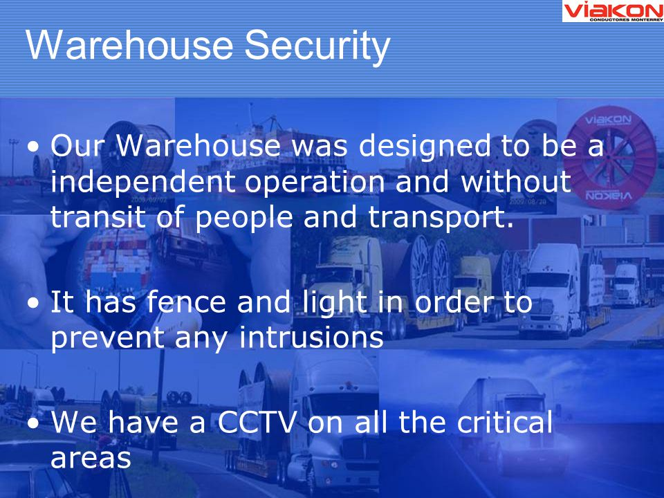 Warehouse Security Our Warehouse was designed to be a independent operation and without transit of people and transport.