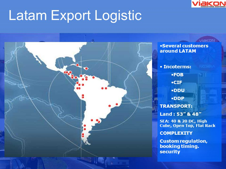 Latam Export Logistic ss s s ss s s s s s s s s s s s s s s s s s s s ss s s s s s Several customers around LATAM Incoterms: FOB CIF DDU DDP TRANSPORT: Land : 53 & 48 SEA: 40 & 20 DC, High Cube, Open Top, Flat Rack COMPLEXITY Custom regulation, booking timing.