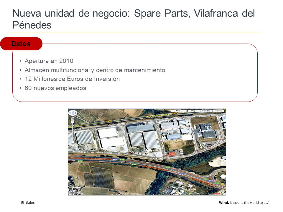 Add Name of presentation via View/Header and Footer To add pre-formatted bullets please use the increase/decrease indent buttons found in the PowerPoint menu Add footnotes above Name of presentation (Arial 9, Black) Sales19 Nueva unidad de negocio: Spare Parts, Vilafranca del Pénedes Datos Apertura en 2010 Almacén multifuncional y centro de mantenimiento 12 Millones de Euros de Inversión 60 nuevos empleados