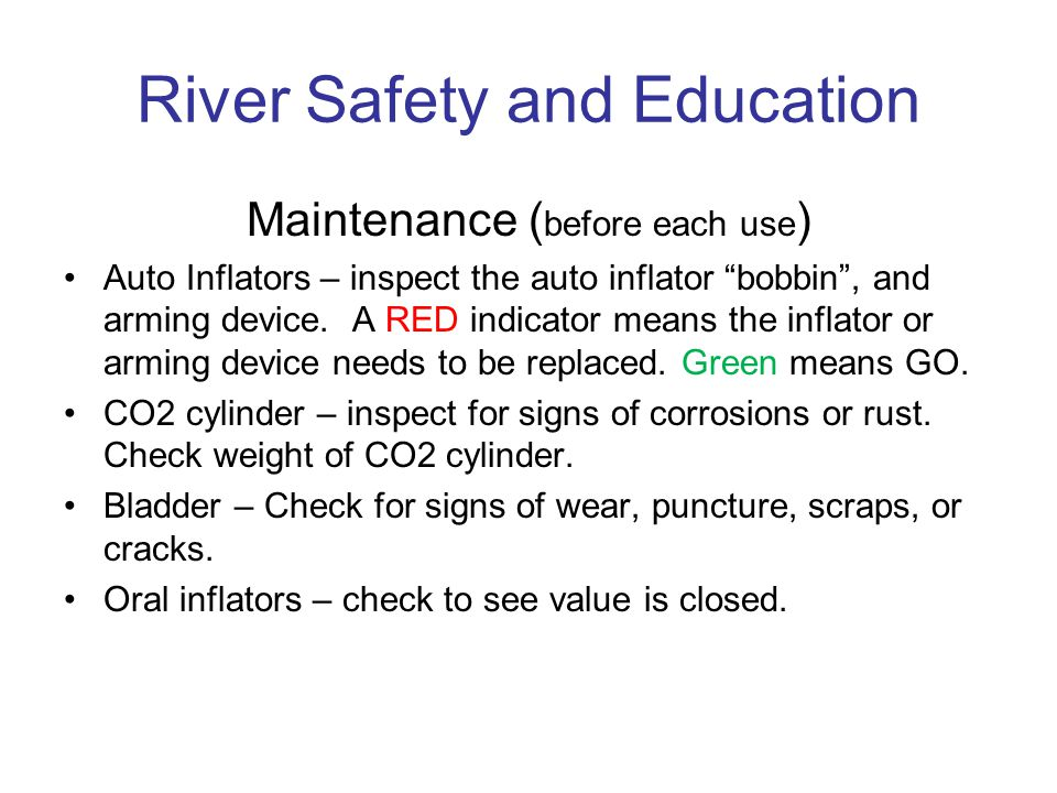 River Safety and Education Maintenance ( before each use ) Auto Inflators – inspect the auto inflator bobbin, and arming device.