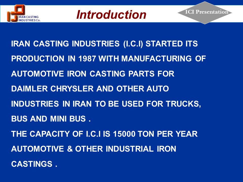 1 IRAN CASTING INDUSTRIES Co. ICI Presentation IRAN CASTING INDUSTRIES (I.C.I) STARTED ITS PRODUCTION IN 1987 WITH MANUFACTURING OF AUTOMOTIVE IRON CA
