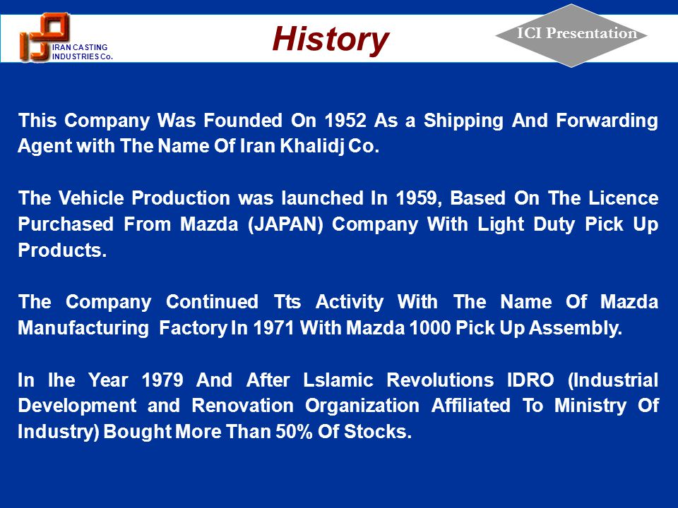 1 IRAN CASTING INDUSTRIES Co. ICI Presentation This Company Was Founded On 1952 As a Shipping And Forwarding Agent with The Name Of Iran Khalidj Co. T