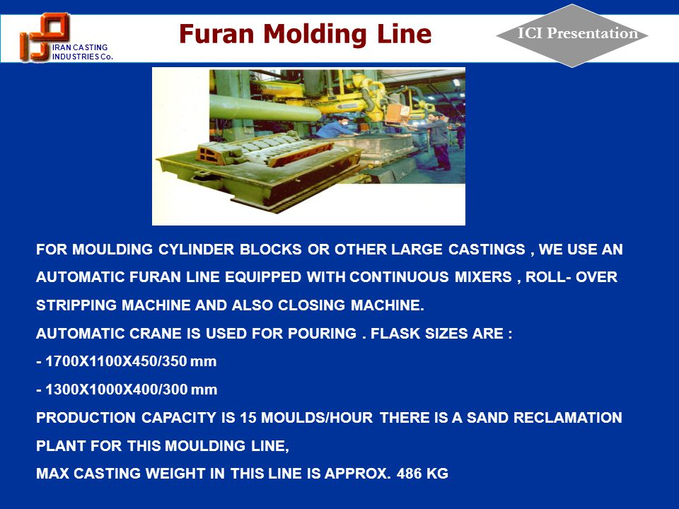 1 IRAN CASTING INDUSTRIES Co. ICI Presentation FOR MOULDING CYLINDER BLOCKS OR OTHER LARGE CASTINGS, WE USE AN AUTOMATIC FURAN LINE EQUIPPED WITH CONT