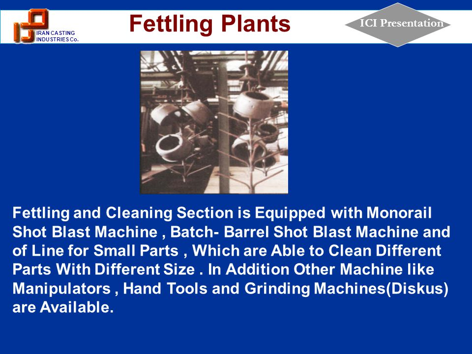 1 IRAN CASTING INDUSTRIES Co. ICI Presentation Fettling and Cleaning Section is Equipped with Monorail Shot Blast Machine, Batch- Barrel Shot Blast Ma