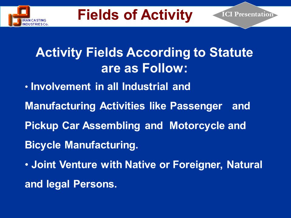 1 IRAN CASTING INDUSTRIES Co. ICI Presentation Activity Fields According to Statute are as Follow: Involvement in all Industrial and Manufacturing Act
