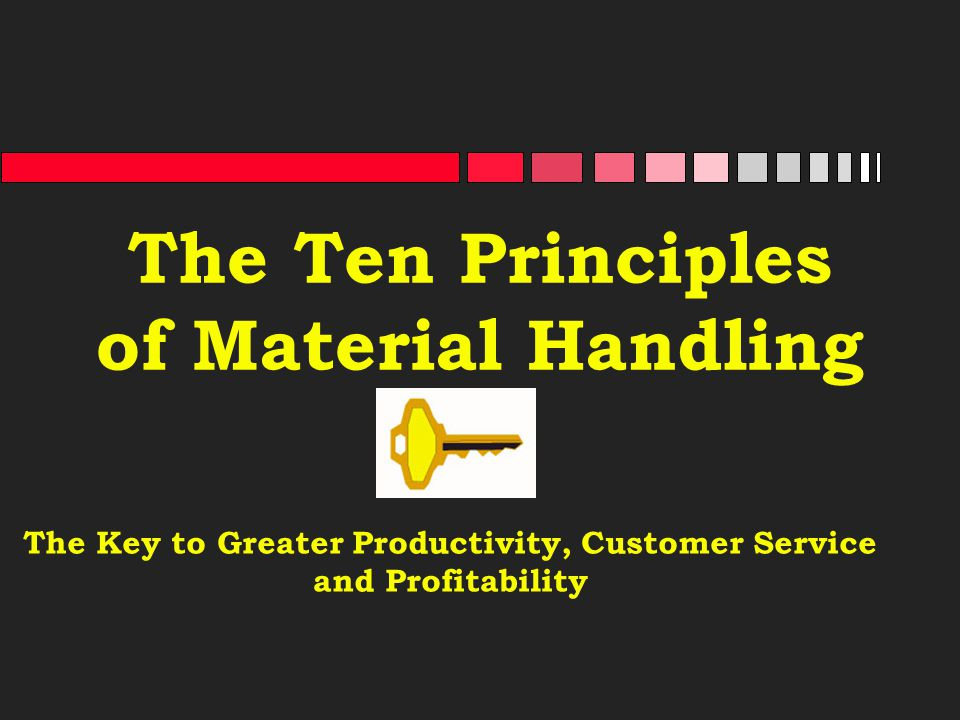 The Ten Principles of Material Handling The Key to Greater Productivity, Customer Service and Profitability