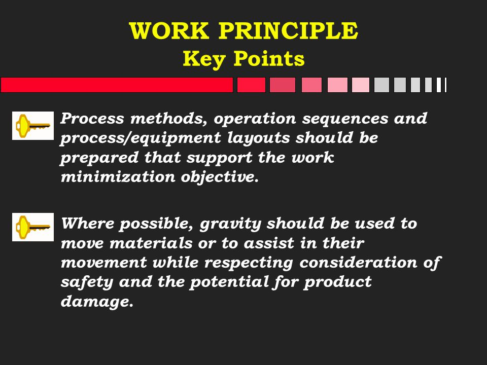 WORK PRINCIPLE Key Points Process methods, operation sequences and process/equipment layouts should be prepared that support the work minimization obj