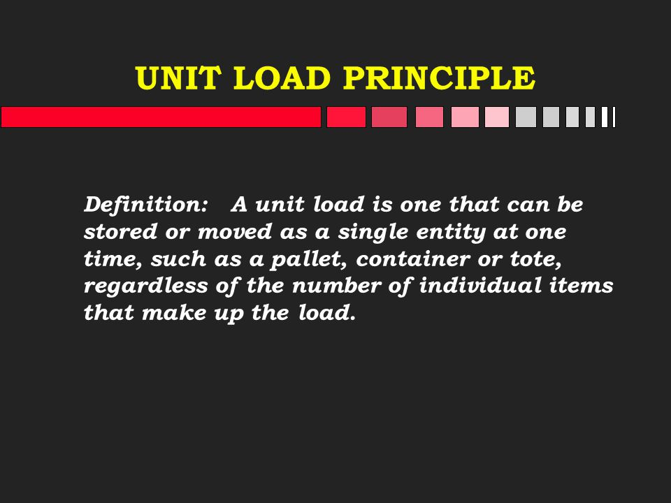 UNIT LOAD PRINCIPLE Definition: A unit load is one that can be stored or moved as a single entity at one time, such as a pallet, container or tote, re