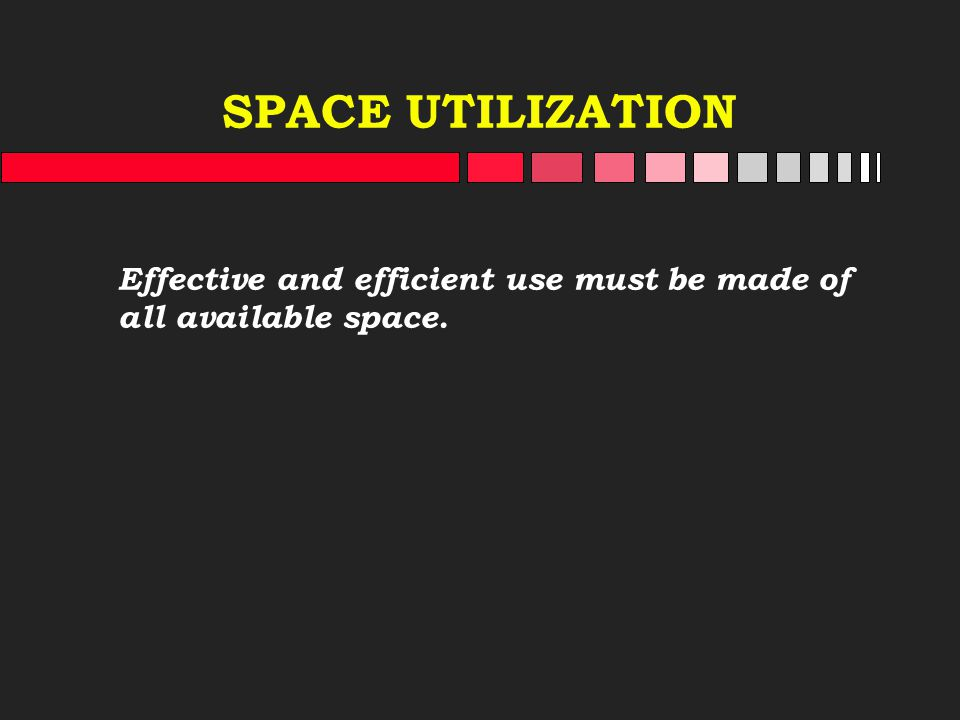 SPACE UTILIZATION Effective and efficient use must be made of all available space.