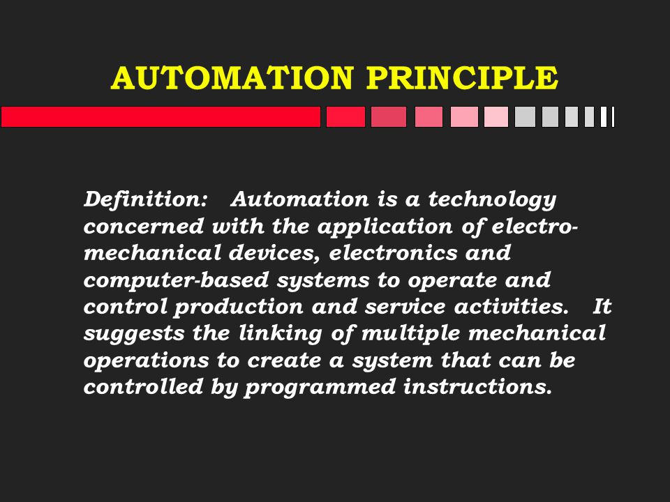 AUTOMATION PRINCIPLE Definition: Automation is a technology concerned with the application of electro- mechanical devices, electronics and computer-ba