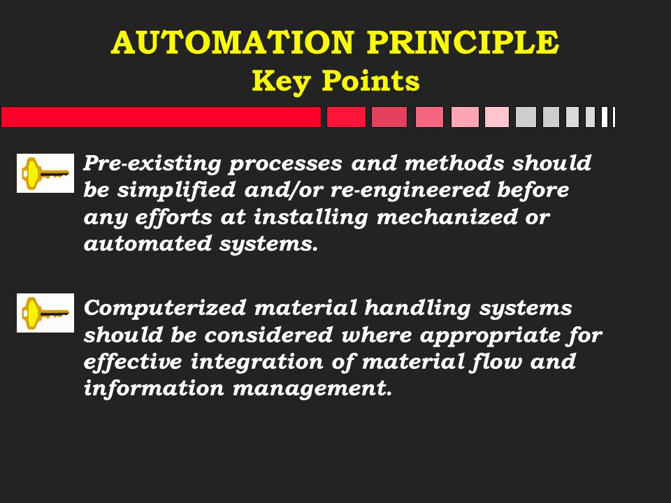 AUTOMATION PRINCIPLE Key Points Pre-existing processes and methods should be simplified and/or re-engineered before any efforts at installing mechaniz