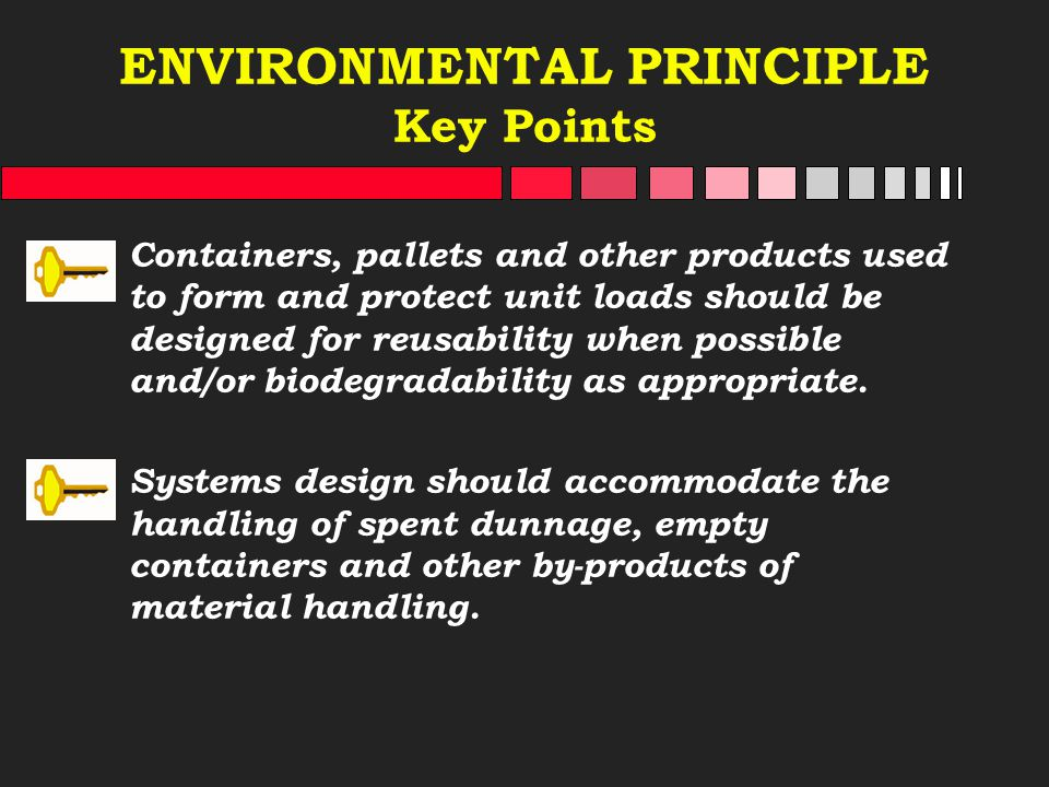 ENVIRONMENTAL PRINCIPLE Key Points Containers, pallets and other products used to form and protect unit loads should be designed for reusability when