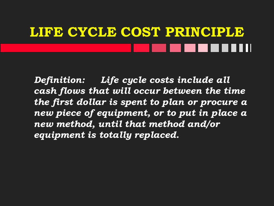 LIFE CYCLE COST PRINCIPLE Definition: Life cycle costs include all cash flows that will occur between the time the first dollar is spent to plan or pr