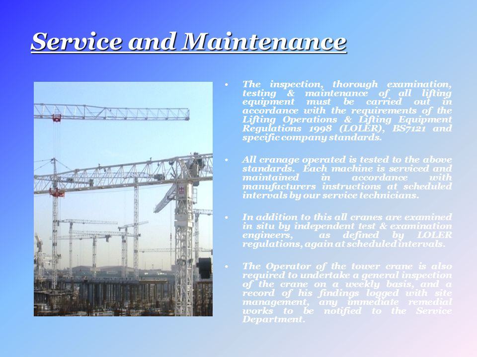 Service and Maintenance The inspection, thorough examination, testing & maintenance of all lifting equipment must be carried out in accordance with the requirements of the Lifting Operations & Lifting Equipment Regulations 1998 (LOLER), BS7121 and specific company standards.
