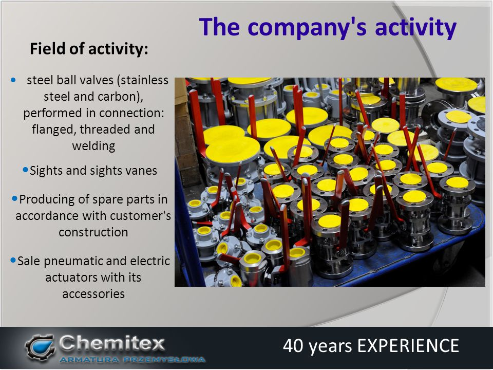 - construction of the valve is based on the current European standards - on request produce according to the standards of other countries: DIN, ANSI, BS, API Strengths Chemitex 40 years EXPERIENCE