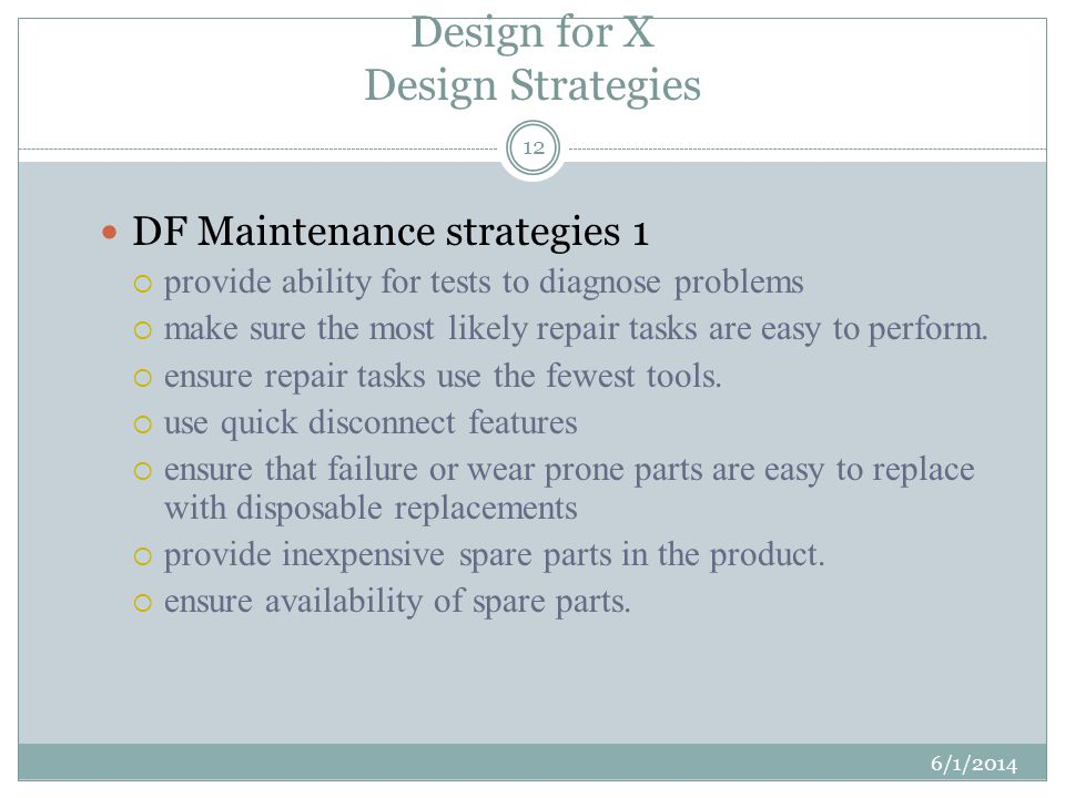 Design for X Design Strategies 6/1/2014 12 DF Maintenance strategies 1 provide ability for tests to diagnose problems make sure the most likely repair tasks are easy to perform.