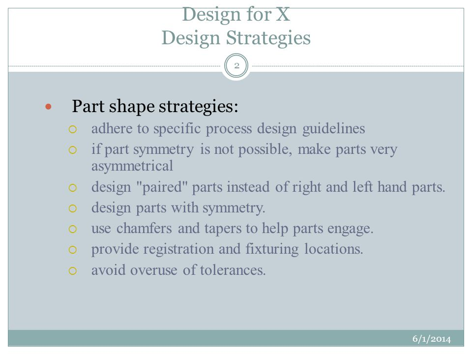 Design for X Design Strategies 6/1/2014 2 Part shape strategies: adhere to specific process design guidelines if part symmetry is not possible, make parts very asymmetrical design paired parts instead of right and left hand parts.