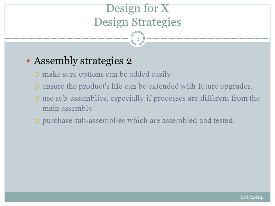 Design for X Design Strategies 6/1/2014 5 Assembly strategies 2 make sure options can be added easily ensure the product s life can be extended with future upgrades.