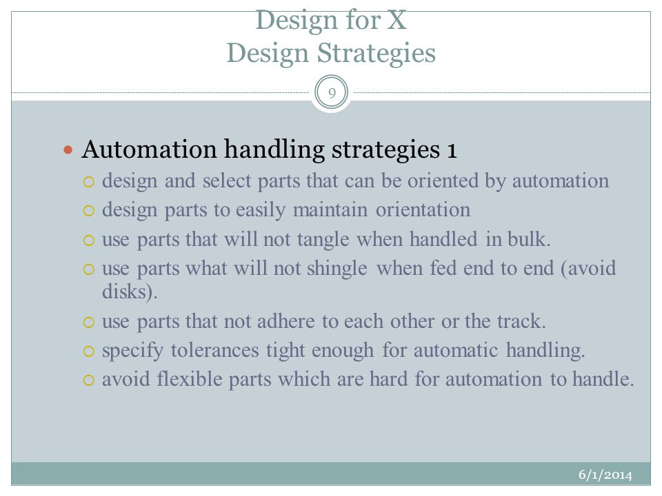 Design for X Design Strategies 6/1/2014 9 Automation handling strategies 1 design and select parts that can be oriented by automation design parts to easily maintain orientation use parts that will not tangle when handled in bulk.