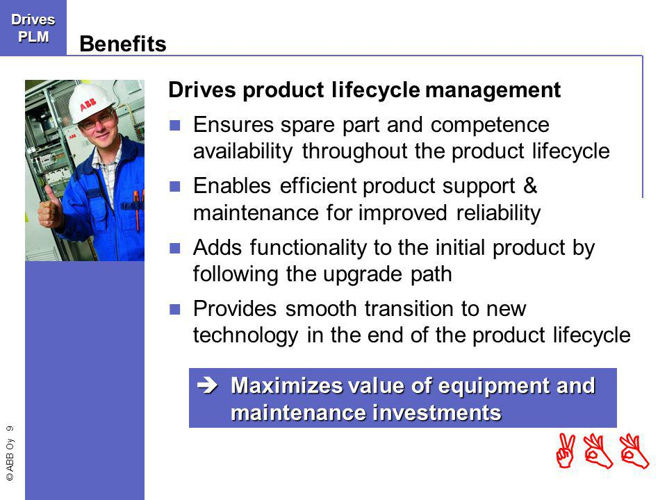 © ABB Oy 9 ABBDrivesLCMDrivesPLM Benefits Drives product lifecycle management Ensures spare part and competence availability throughout the product lifecycle Enables efficient product support & maintenance for improved reliability Adds functionality to the initial product by following the upgrade path Provides smooth transition to new technology in the end of the product lifecycle Maximizes value of equipment and maintenance investments Maximizes value of equipment and maintenance investments