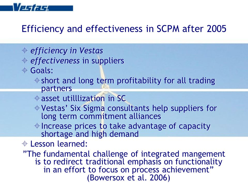 Efficiency and effectiveness in SCPM after 2005 efficiency in Vestas effectiveness in suppliers Goals: short and long term profitability for all trading partners asset utilllization in SC Vestas Six Sigma consultants help suppliers for long term commitment alliances Increase prices to take advantage of capacity shortage and high demand Lesson learned: The fundamental challenge of integrated mangement is to redirect traditional emphasis on functionality in an effort to focus on process achievement (Bowersox et al.