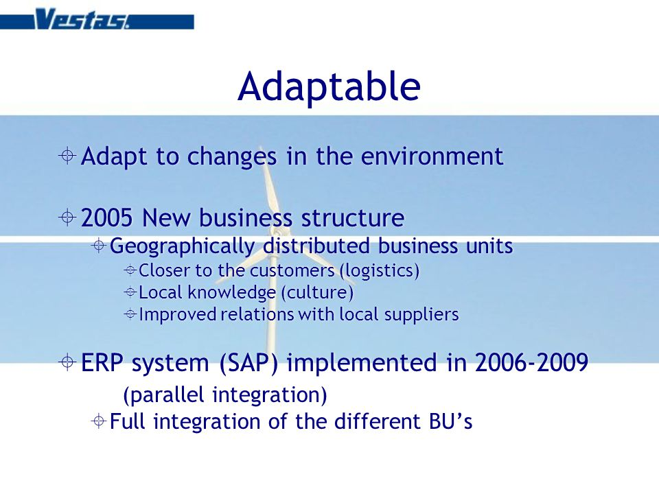 Adaptable Adapt to changes in the environment 2005 New business structure Geographically distributed business units Closer to the customers (logistics) Local knowledge (culture) Improved relations with local suppliers ERP system (SAP) implemented in 2006-2009 (parallel integration) Full integration of the different BUs Adapt to changes in the environment 2005 New business structure Geographically distributed business units Closer to the customers (logistics) Local knowledge (culture) Improved relations with local suppliers ERP system (SAP) implemented in 2006-2009 (parallel integration) Full integration of the different BUs