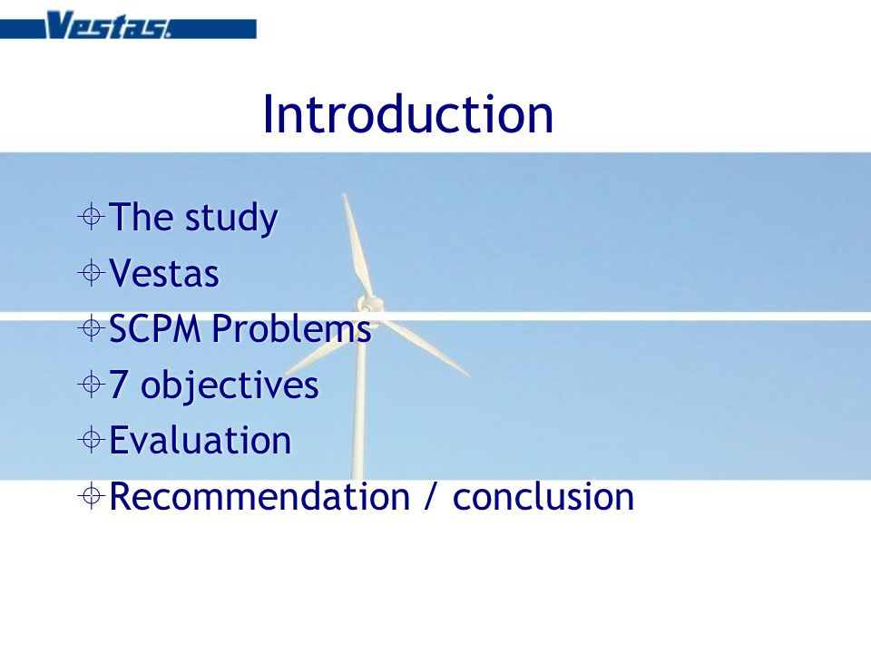 Introduction The study Vestas SCPM Problems 7 objectives Evaluation Recommendation / conclusion The study Vestas SCPM Problems 7 objectives Evaluation Recommendation / conclusion
