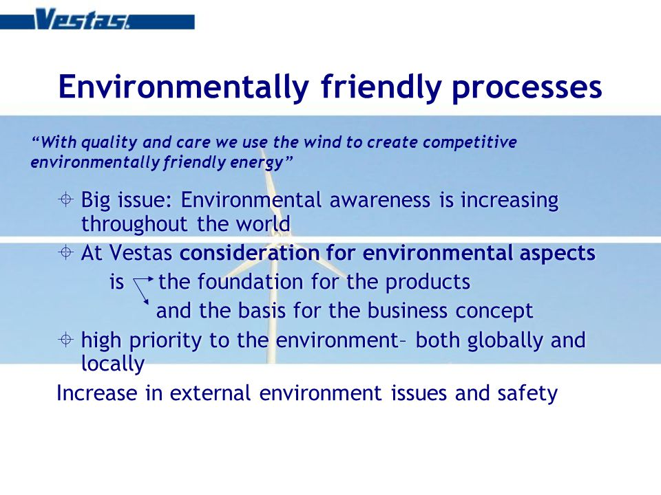 Environmentally friendly processes Big issue: Environmental awareness is increasing throughout the world At Vestas consideration for environmental aspects is the foundation for the products and the basis for the business concept high priority to the environment– both globally and locally Increase in external environment issues and safety Big issue: Environmental awareness is increasing throughout the world At Vestas consideration for environmental aspects is the foundation for the products and the basis for the business concept high priority to the environment– both globally and locally Increase in external environment issues and safety With quality and care we use the wind to create competitive environmentally friendly energy