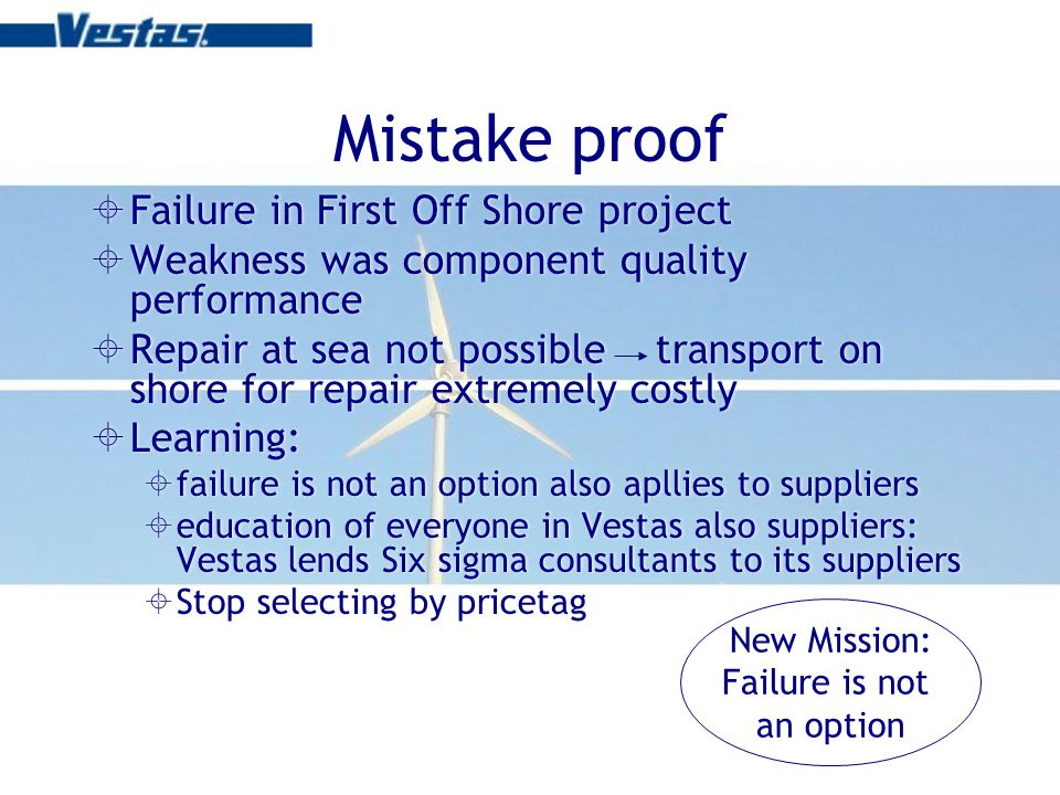 Mistake proof Failure in First Off Shore project Weakness was component quality performance Repair at sea not possible transport on shore for repair extremely costly Learning: failure is not an option also apllies to suppliers education of everyone in Vestas also suppliers: Vestas lends Six sigma consultants to its suppliers Stop selecting by pricetag Failure in First Off Shore project Weakness was component quality performance Repair at sea not possible transport on shore for repair extremely costly Learning: failure is not an option also apllies to suppliers education of everyone in Vestas also suppliers: Vestas lends Six sigma consultants to its suppliers Stop selecting by pricetag New Mission: Failure is not an option