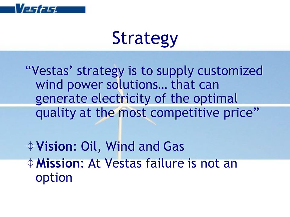 Strategy Vestas strategy is to supply customized wind power solutions… that can generate electricity of the optimal quality at the most competitive price Vision: Oil, Wind and Gas Mission: At Vestas failure is not an option Vestas strategy is to supply customized wind power solutions… that can generate electricity of the optimal quality at the most competitive price Vision: Oil, Wind and Gas Mission: At Vestas failure is not an option