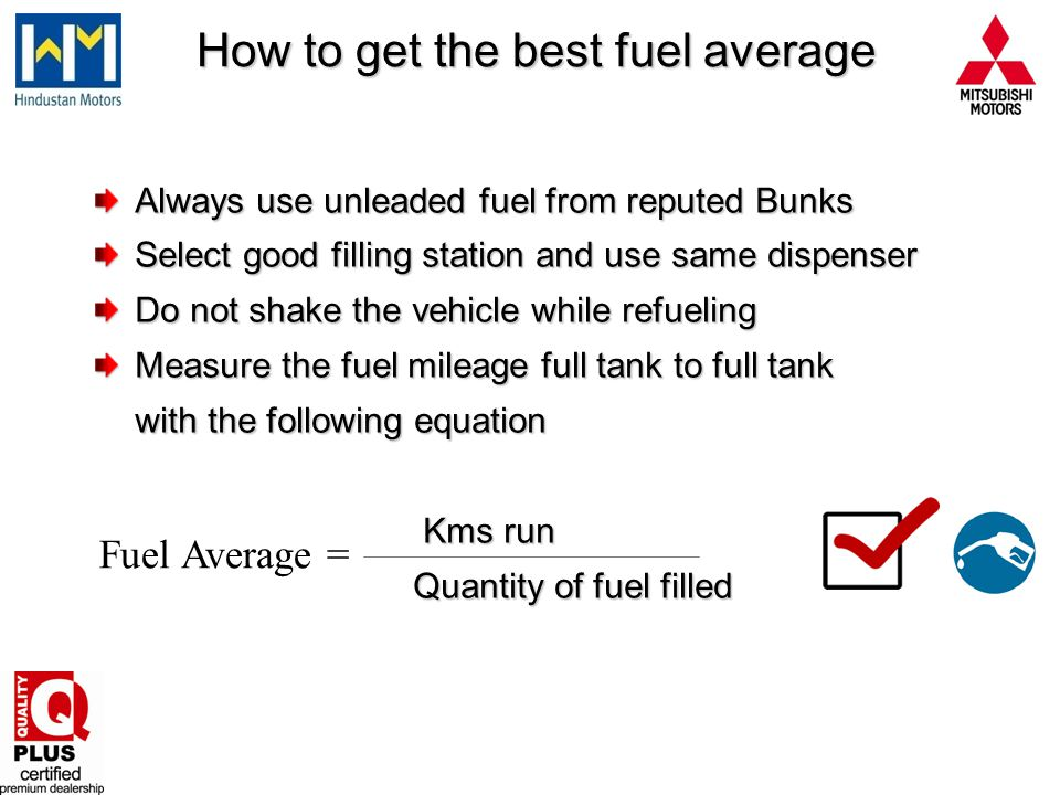 How to get the best fuel average How to get the best fuel average Always use unleaded fuel from reputed Bunks Select good filling station and use same