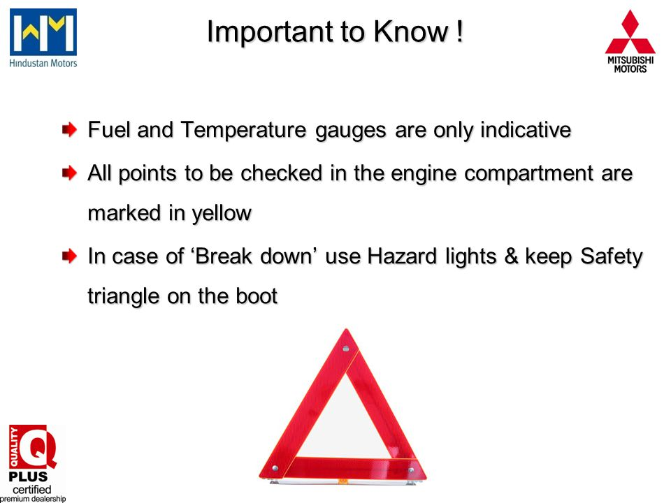 Important to Know ! Fuel and Temperature gauges are only indicative All points to be checked in the engine compartment are marked in yellow In case of