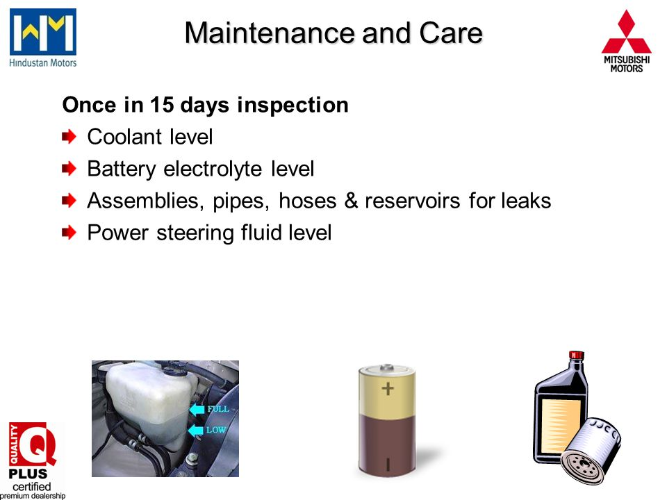 Once in 15 days inspection Coolant level Battery electrolyte level Assemblies, pipes, hoses & reservoirs for leaks Power steering fluid level Maintena