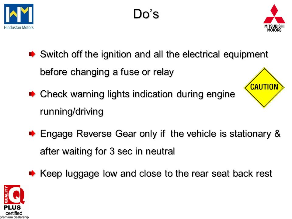 Dos Switch off the ignition and all the electrical equipment before changing a fuse or relay Check warning lights indication during engine running/dri