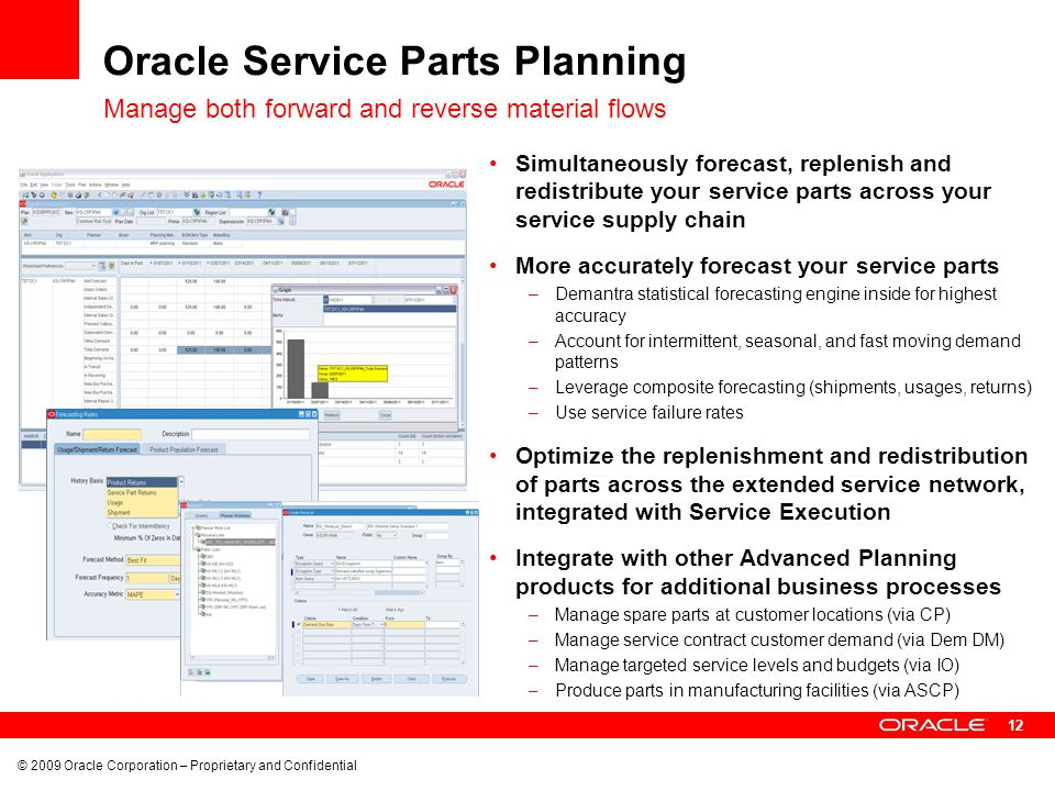 12 © 2009 Oracle Corporation – Proprietary and Confidential Oracle Service Parts Planning Simultaneously forecast, replenish and redistribute your ser