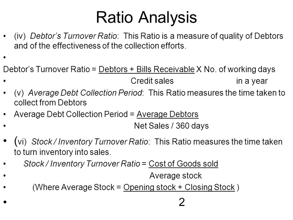 Ratio Analysis (iv) Debtors Turnover Ratio: This Ratio is a measure of quality of Debtors and of the effectiveness of the collection efforts. Debtors