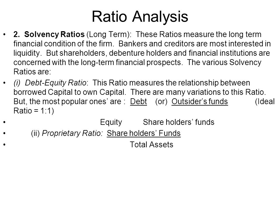 Ratio Analysis 2. Solvency Ratios (Long Term): These Ratios measure the long term financial condition of the firm. Bankers and creditors are most inte